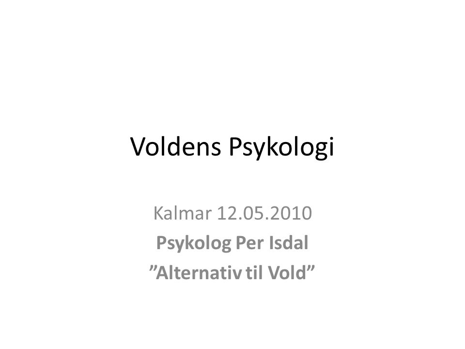 """Voldens Psykologi Kalmar 12.05.2010 Psykolog Per Isdal """"Alternativ til Vold"""""""