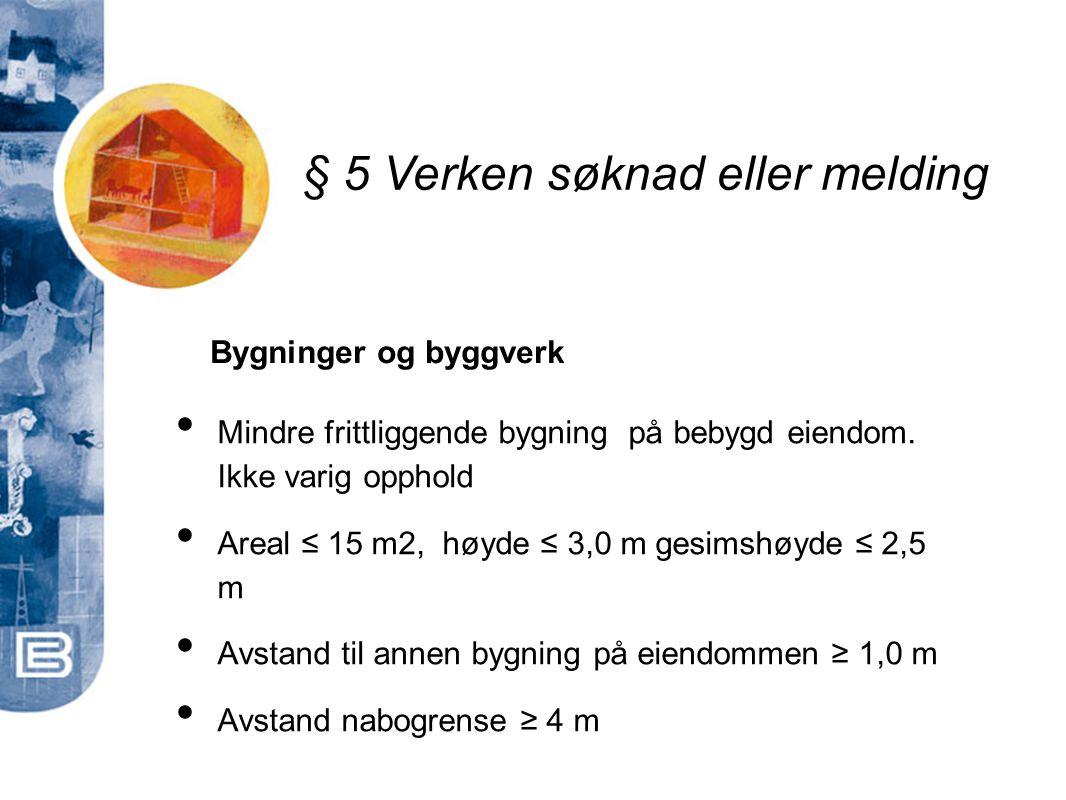 § 5 Verken søknad eller melding • Mindre frittliggende bygning på bebygd eiendom. Ikke varig opphold • Areal ≤ 15 m2, høyde ≤ 3,0 m gesimshøyde ≤ 2,5