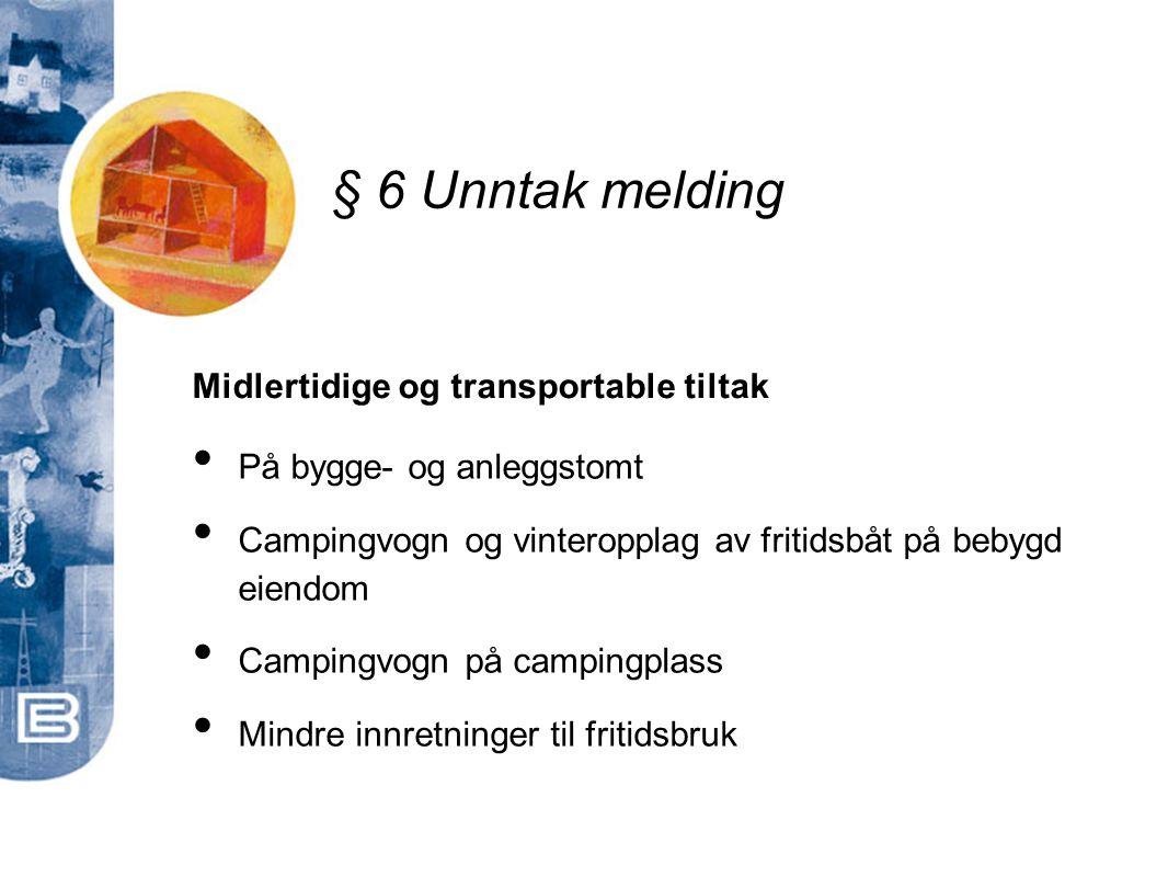 § 6 Unntak melding Midlertidige og transportable tiltak • På bygge- og anleggstomt • Campingvogn og vinteropplag av fritidsbåt på bebygd eiendom • Cam