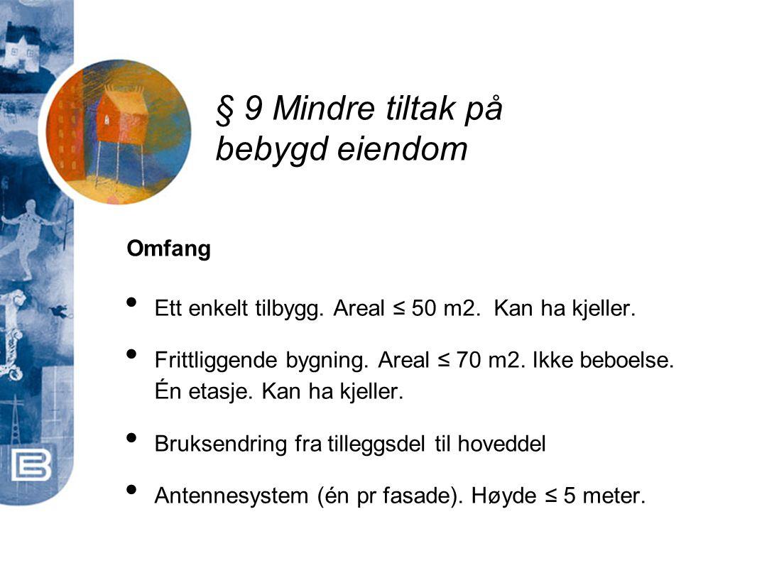 § 9 Mindre tiltak på bebygd eiendom • Ett enkelt tilbygg. Areal ≤ 50 m2. Kan ha kjeller. • Frittliggende bygning. Areal ≤ 70 m2. Ikke beboelse. Én eta