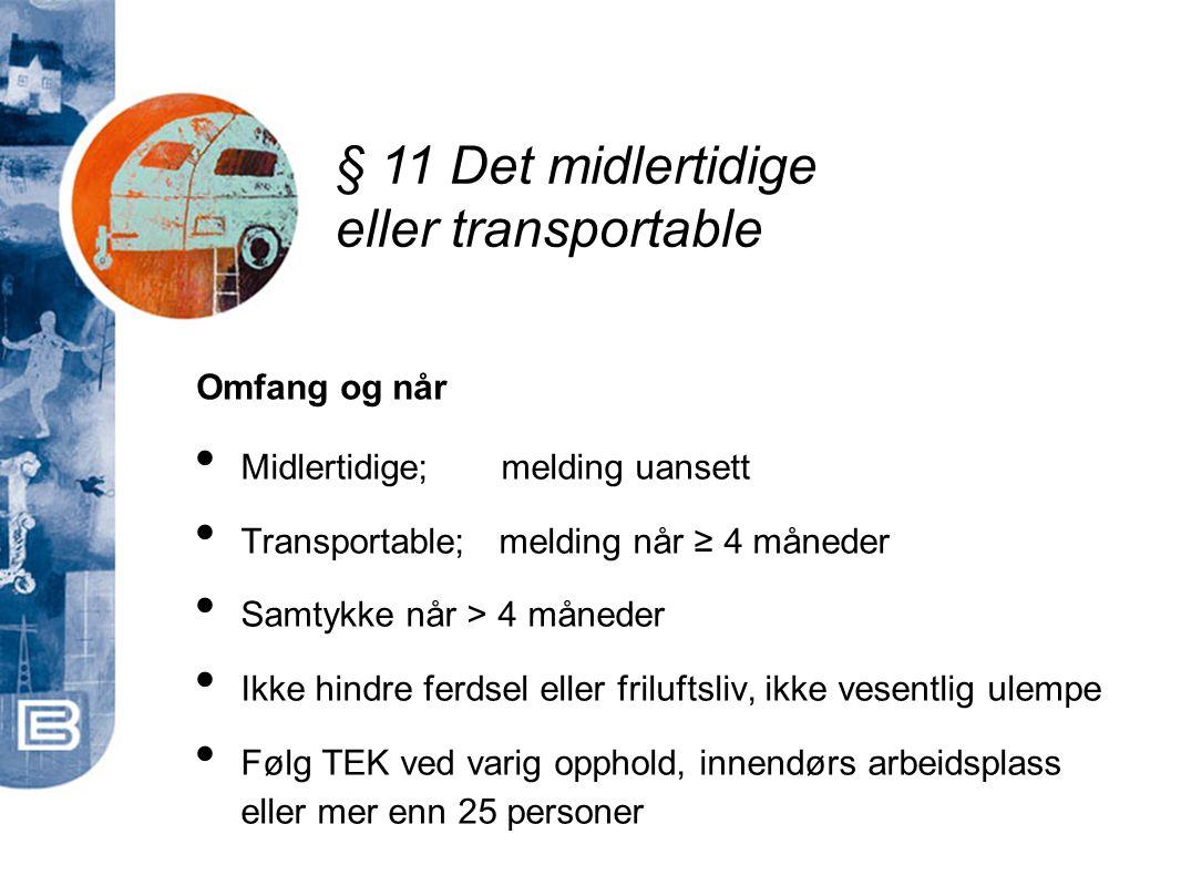 § 11 Det midlertidige eller transportable • Midlertidige; melding uansett • Transportable; melding når ≥ 4 måneder • Samtykke når > 4 måneder • Ikke h