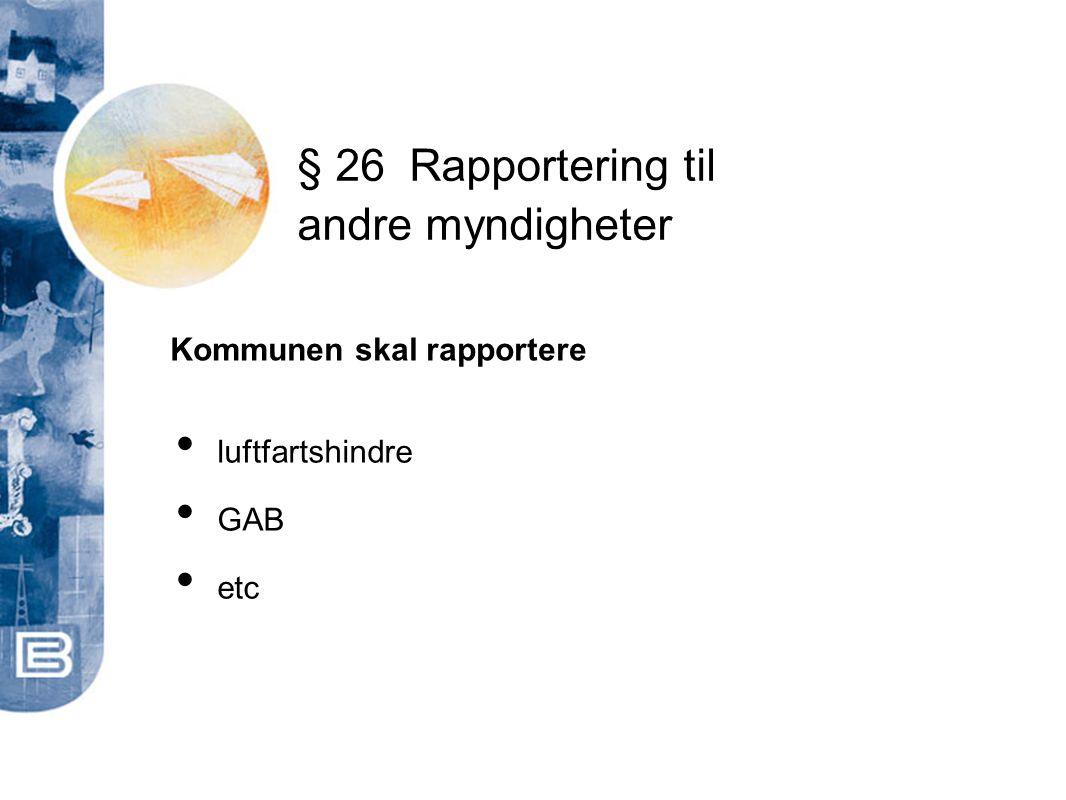 § 26Rapportering til andre myndigheter Kommunen skal rapportere • luftfartshindre • GAB • etc