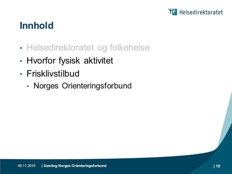 06.11.2010| Samling Norges Orienteringsforbund | 10 Innhold • Helsedirektoratet og folkehelse • Hvorfor fysisk aktivitet • Frisklivstilbud • Norges Or