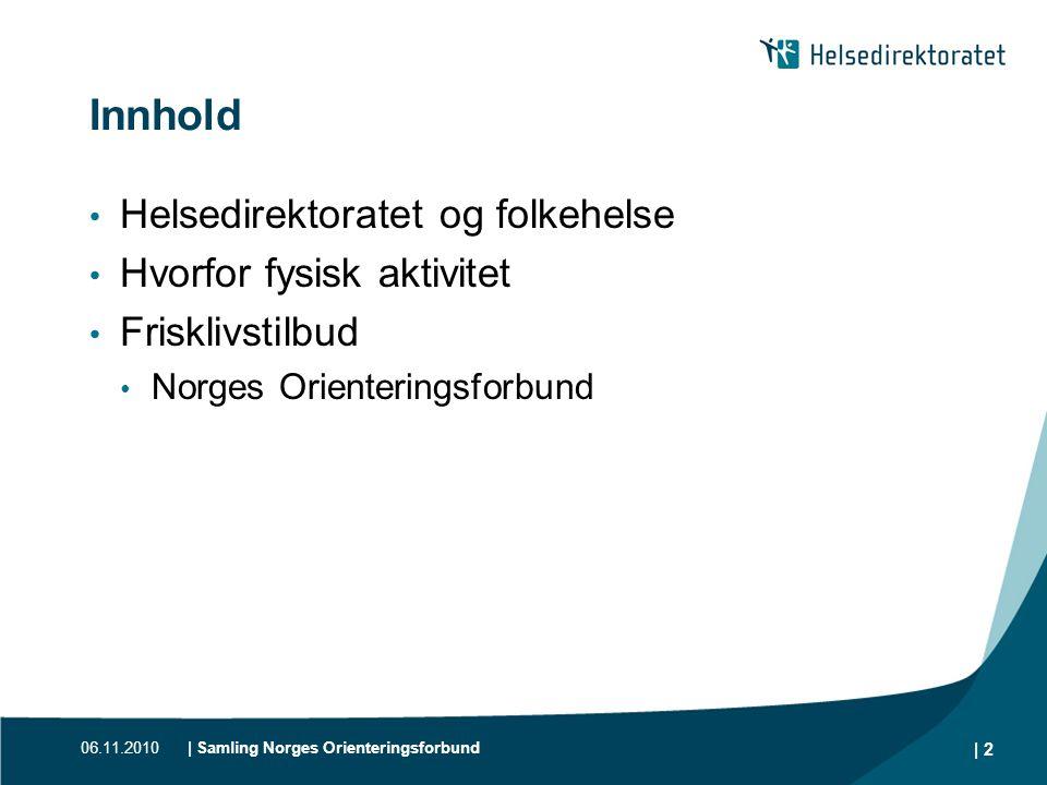 06.11.2010| Samling Norges Orienteringsforbund | 2 Innhold • Helsedirektoratet og folkehelse • Hvorfor fysisk aktivitet • Frisklivstilbud • Norges Ori