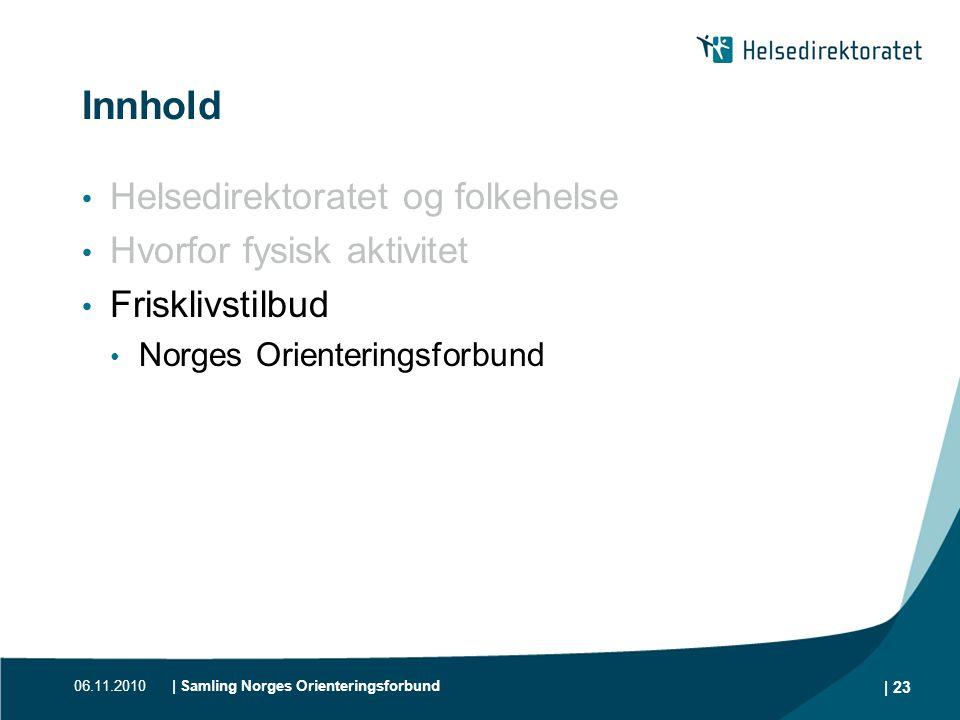 06.11.2010| Samling Norges Orienteringsforbund | 23 Innhold • Helsedirektoratet og folkehelse • Hvorfor fysisk aktivitet • Frisklivstilbud • Norges Or
