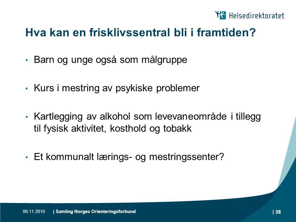 06.11.2010| Samling Norges Orienteringsforbund | 38 Hva kan en frisklivssentral bli i framtiden? • Barn og unge også som målgruppe • Kurs i mestring a