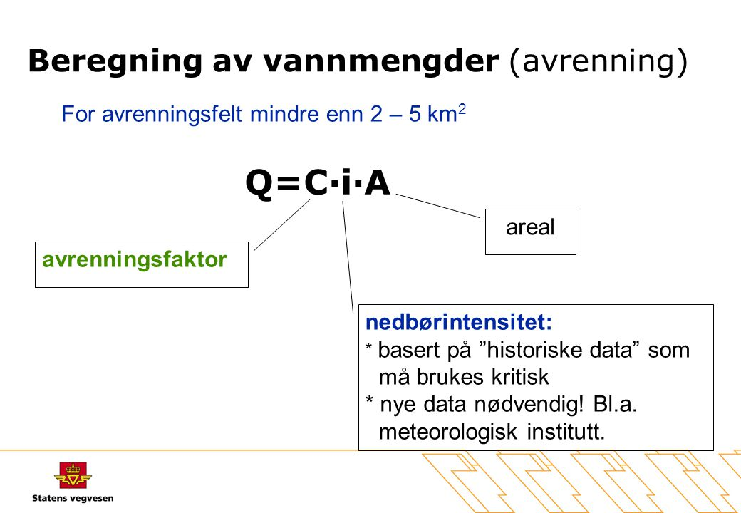 """Q=C·i·A avrenningsfaktor areal nedbørintensitet: * basert på """"historiske data"""" som må brukes kritisk * nye data nødvendig! Bl.a. meteorologisk institu"""