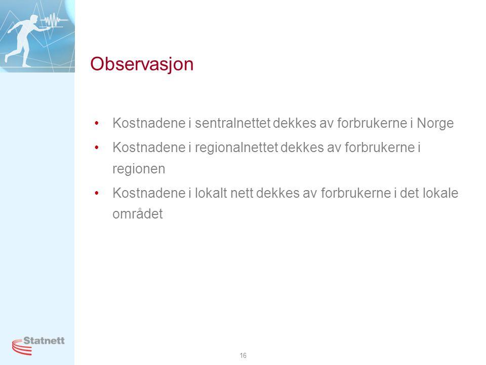 16 Observasjon •Kostnadene i sentralnettet dekkes av forbrukerne i Norge •Kostnadene i regionalnettet dekkes av forbrukerne i regionen •Kostnadene i l
