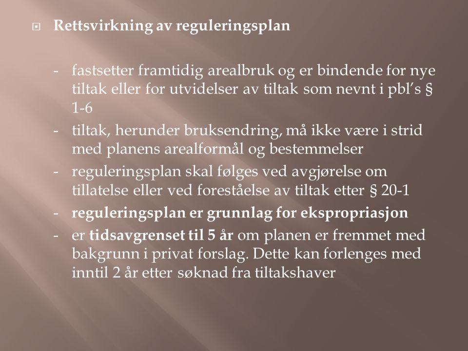  Rettsvirkning av reguleringsplan -fastsetter framtidig arealbruk og er bindende for nye tiltak eller for utvidelser av tiltak som nevnt i pbl's § 1-6 -tiltak, herunder bruksendring, må ikke være i strid med planens arealformål og bestemmelser -reguleringsplan skal følges ved avgjørelse om tillatelse eller ved foreståelse av tiltak etter § 20-1 - reguleringsplan er grunnlag for ekspropriasjon -er tidsavgrenset til 5 år om planen er fremmet med bakgrunn i privat forslag.