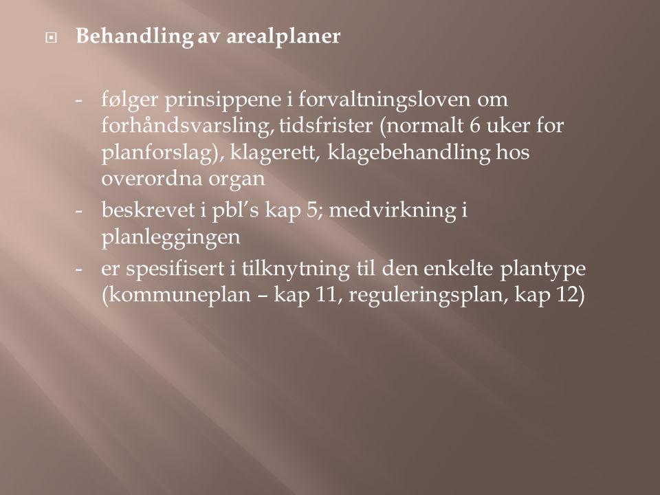  Behandling av arealplaner -følger prinsippene i forvaltningsloven om forhåndsvarsling, tidsfrister (normalt 6 uker for planforslag), klagerett, klagebehandling hos overordna organ -beskrevet i pbl's kap 5; medvirkning i planleggingen -er spesifisert i tilknytning til den enkelte plantype (kommuneplan – kap 11, reguleringsplan, kap 12)
