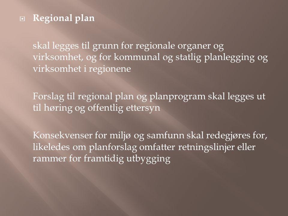  Regional plan skal legges til grunn for regionale organer og virksomhet, og for kommunal og statlig planlegging og virksomhet i regionene Forslag til regional plan og planprogram skal legges ut til høring og offentlig ettersyn Konsekvenser for miljø og samfunn skal redegjøres for, likeledes om planforslag omfatter retningslinjer eller rammer for framtidig utbygging