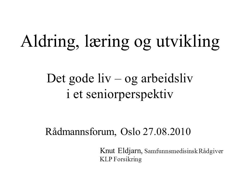 Aldring, læring og utvikling Det gode liv – og arbeidsliv i et seniorperspektiv Rådmannsforum, Oslo 27.08.2010 Knut Eldjarn, Samfunnsmedisinsk Rådgive
