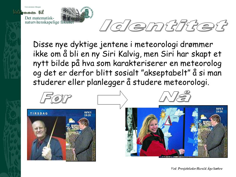Ved Prosjektleder Harald Åge Sæthre Disse nye dyktige jentene i meteorologi drømmer ikke om å bli en ny Siri Kalvig, men Siri har skapt et nytt bilde på hva som karakteriserer en meteorolog og det er derfor blitt sosialt akseptabelt å si man studerer eller planlegger å studere meteorologi.