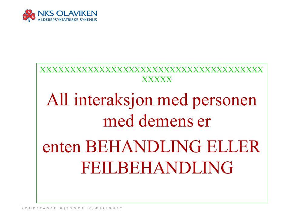 XXXXXXXXXXXXXXXXXXXXXXXXXXXXXXXXXXXXXX XXXXX All interaksjon med personen med demens er enten BEHANDLING ELLER FEILBEHANDLING