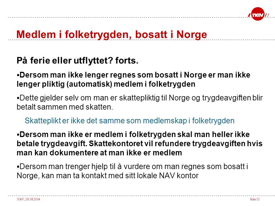 NAV, 26.06.2014Side 13 Medlem i folketrygden, bosatt i Norge På ferie eller utflyttet? forts.  Dersom man ikke lenger regnes som bosatt i Norge er ma