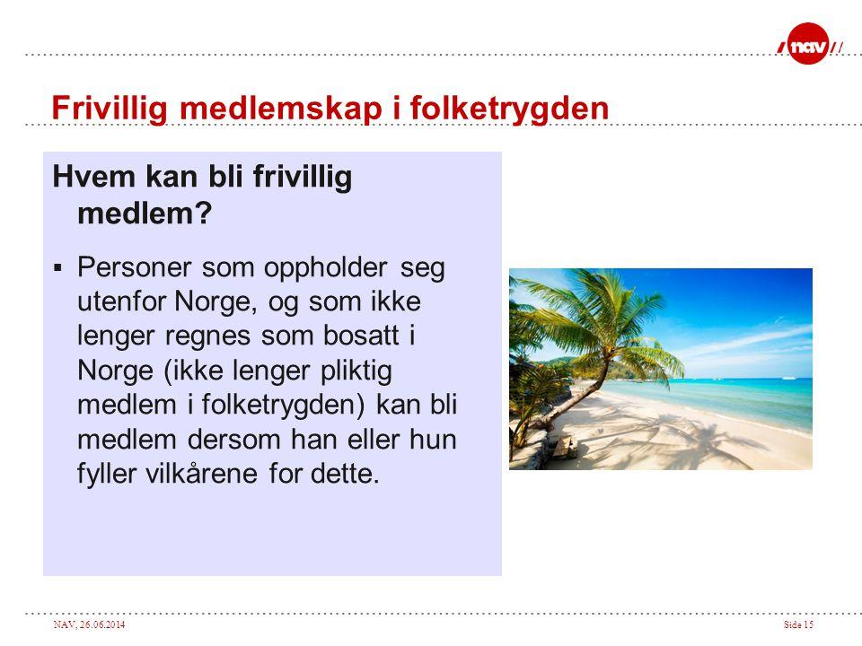 NAV, 26.06.2014Side 15 Frivillig medlemskap i folketrygden Hvem kan bli frivillig medlem?  Personer som oppholder seg utenfor Norge, og som ikke leng