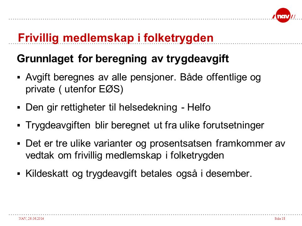NAV, 26.06.2014Side 18 Frivillig medlemskap i folketrygden Grunnlaget for beregning av trygdeavgift  Avgift beregnes av alle pensjoner. Både offentli