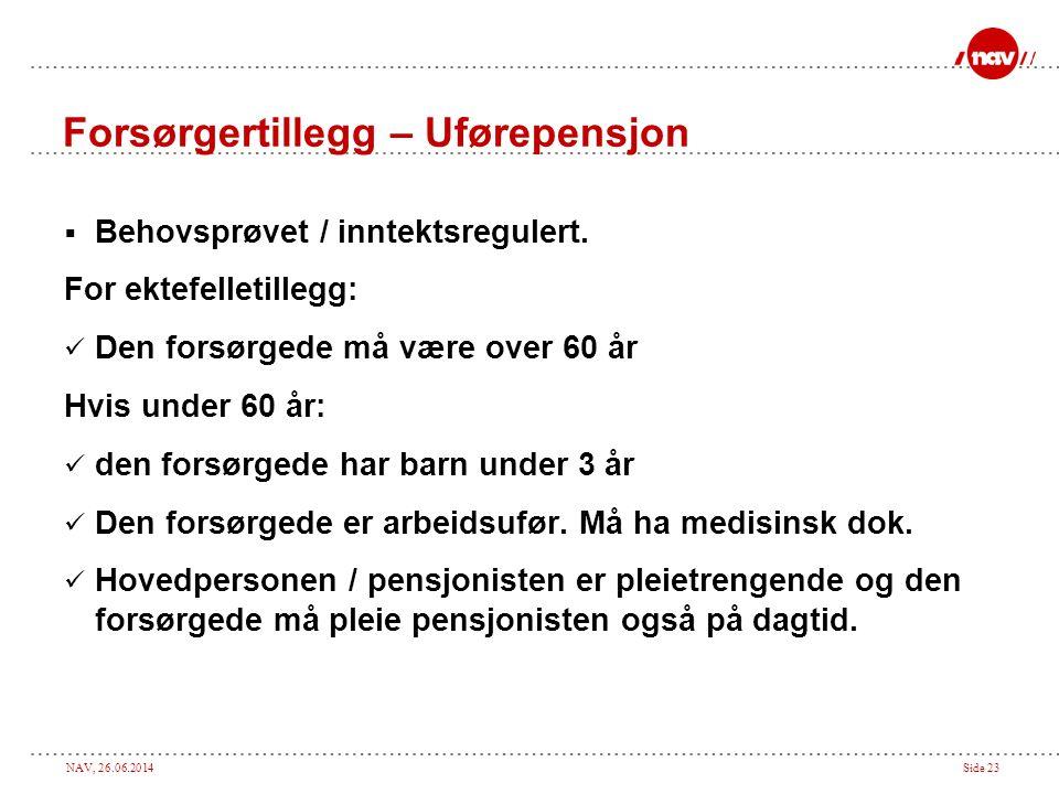 NAV, 26.06.2014Side 23 Forsørgertillegg – Uførepensjon  Behovsprøvet / inntektsregulert. For ektefelletillegg:  Den forsørgede må være over 60 år Hv