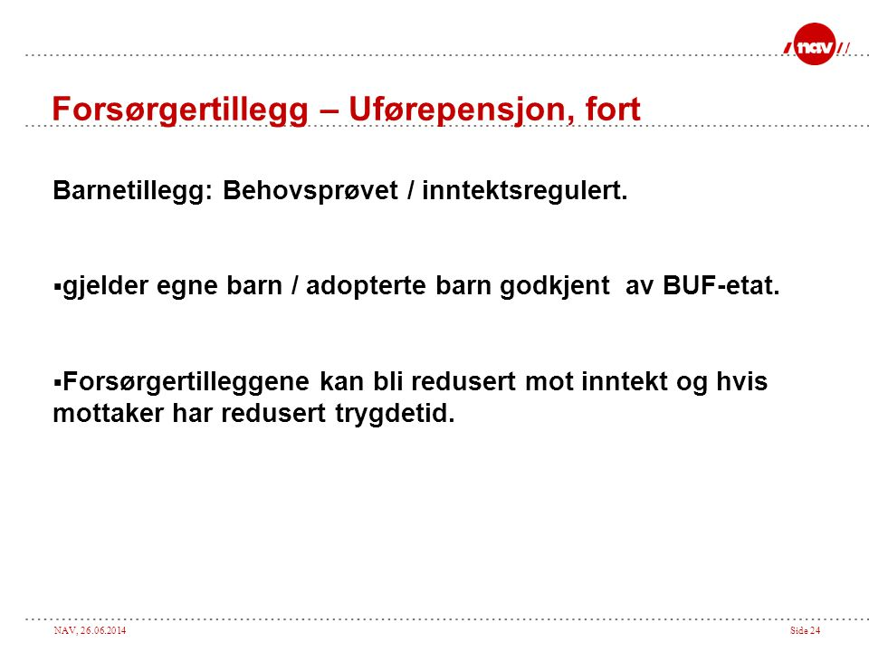 NAV, 26.06.2014Side 24 Forsørgertillegg – Uførepensjon, fort Barnetillegg: Behovsprøvet / inntektsregulert.