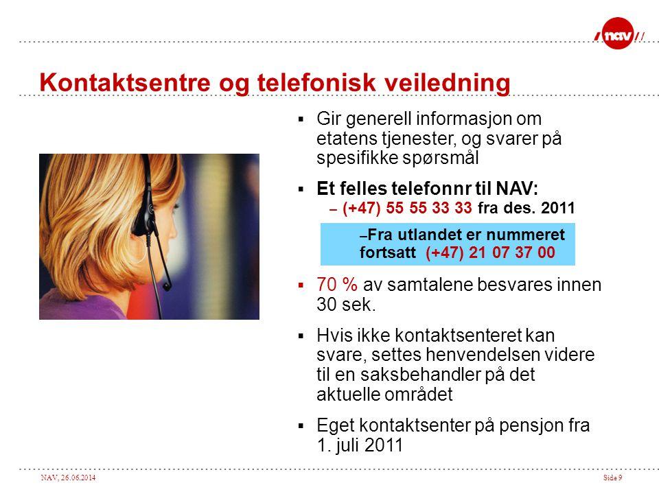NAV, 26.06.2014Side 9 Kontaktsentre og telefonisk veiledning  Gir generell informasjon om etatens tjenester, og svarer på spesifikke spørsmål  Et felles telefonnr til NAV: – (+47) 55 55 33 33 fra des.