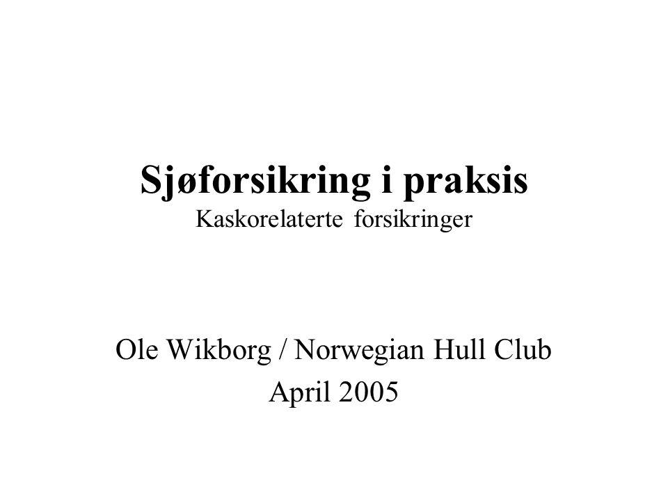 Sjøforsikring i praksis Kaskorelaterte forsikringer Ole Wikborg / Norwegian Hull Club April 2005