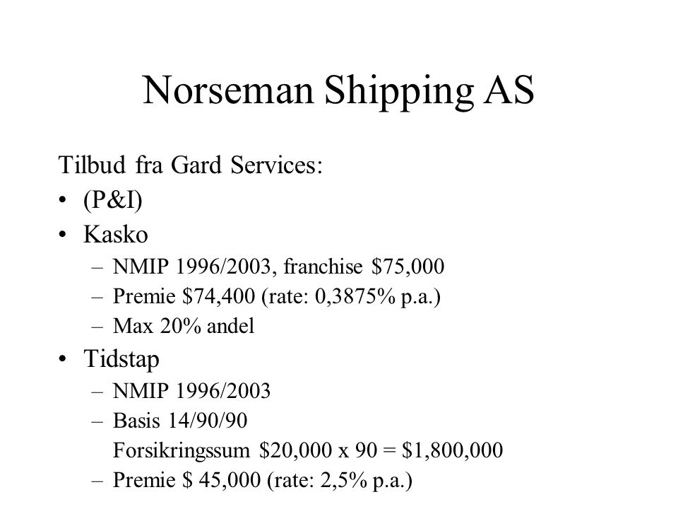 Norseman Shipping AS Tilbud fra Gard Services: •(P&I) •Kasko –NMIP 1996/2003, franchise $75,000 –Premie $74,400 (rate: 0,3875% p.a.) –Max 20% andel •Tidstap –NMIP 1996/2003 –Basis 14/90/90 Forsikringssum $20,000 x 90 = $1,800,000 –Premie $ 45,000 (rate: 2,5% p.a.)