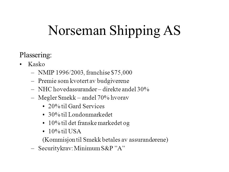 Norseman Shipping AS Plassering: •Kasko –NMIP 1996/2003, franchise $75,000 –Premie som kvotert av budgiverene –NHC hovedassurandør – direkte andel 30% –Megler Smekk – andel 70% hvorav •20% til Gard Services •30% til Londonmarkedet •10% til det franske markedet og •10% til USA (Kommisjon til Smekk betales av assurandørene) –Securitykrav: Minimum S&P A