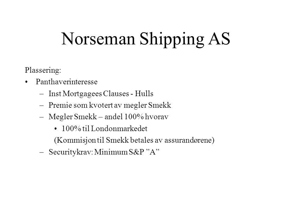 Norseman Shipping AS Plassering: •Panthaverinteresse –Inst Mortgagees Clauses - Hulls –Premie som kvotert av megler Smekk –Megler Smekk – andel 100% hvorav •100% til Londonmarkedet (Kommisjon til Smekk betales av assurandørene) –Securitykrav: Minimum S&P A