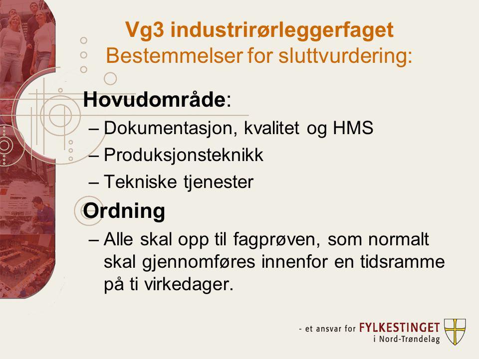 Vg3 industrirørleggerfaget Bestemmelser for sluttvurdering: Hovudområde: –Dokumentasjon, kvalitet og HMS –Produksjonsteknikk –Tekniske tjenester Ordning –Alle skal opp til fagprøven, som normalt skal gjennomføres innenfor en tidsramme på ti virkedager.