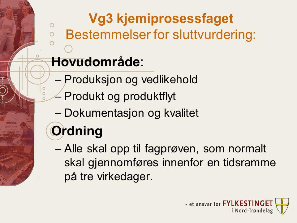 Vg3 kjemiprosessfaget Bestemmelser for sluttvurdering: Hovudområde: –Produksjon og vedlikehold –Produkt og produktflyt –Dokumentasjon og kvalitet Ordning –Alle skal opp til fagprøven, som normalt skal gjennomføres innenfor en tidsramme på tre virkedager.