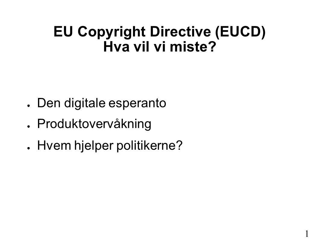 EU Copyright Directive (EUCD) Hva vil vi miste? ● Den digitale esperanto ● Produktovervåkning ● Hvem hjelper politikerne? 1