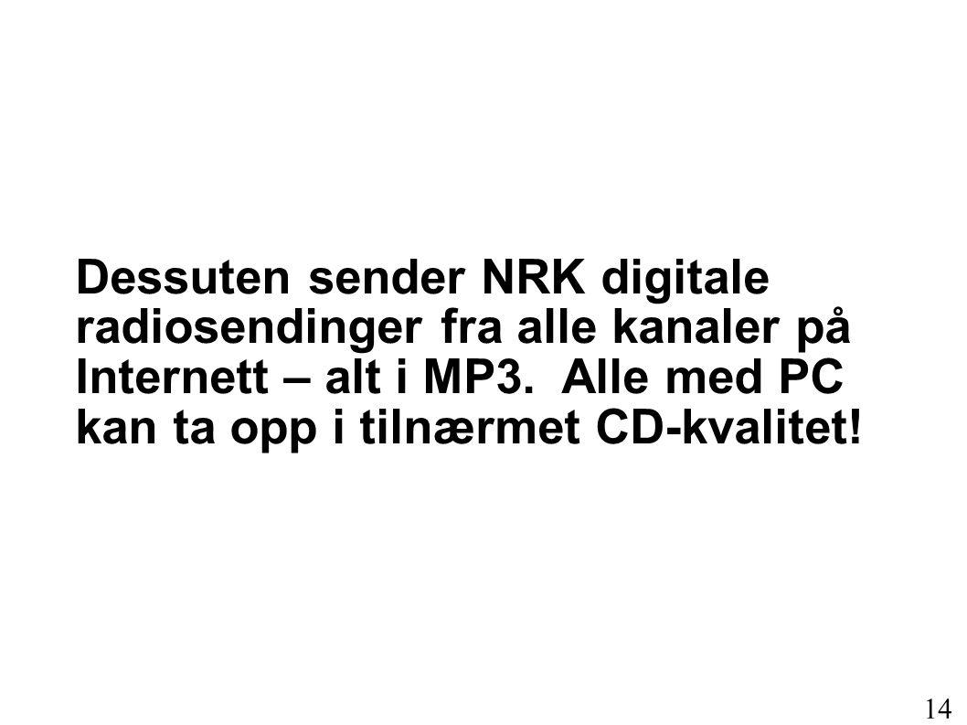 Dessuten sender NRK digitale radiosendinger fra alle kanaler på Internett – alt i MP3. Alle med PC kan ta opp i tilnærmet CD-kvalitet! 14