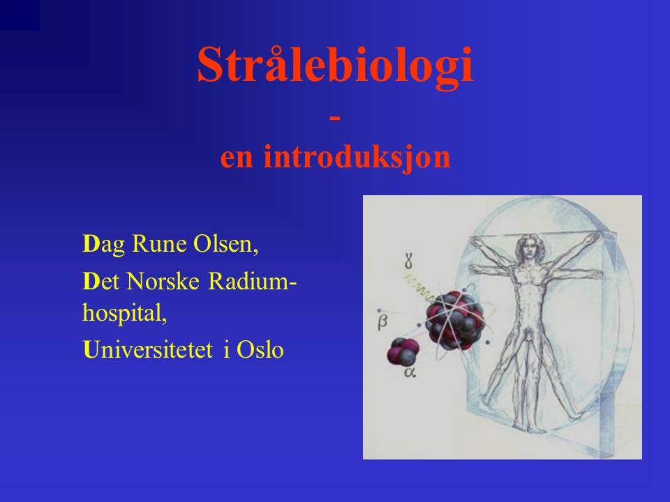 Strålebiologi - en introduksjon Dag Rune Olsen, Det Norske Radium- hospital, Universitetet i Oslo