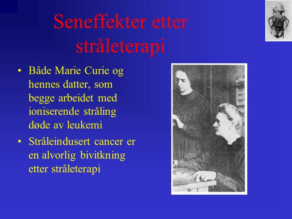 Seneffekter etter stråleterapi •Både Marie Curie og hennes datter, som begge arbeidet med ioniserende stråling døde av leukemi •Stråleindusert cancer er en alvorlig bivitkning etter stråleterapi