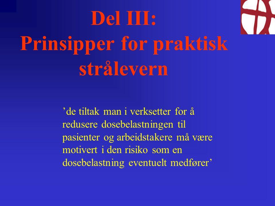Del III: Prinsipper for praktisk strålevern 'de tiltak man i verksetter for å redusere dosebelastningen til pasienter og arbeidstakere må være motivert i den risiko som en dosebelastning eventuelt medfører'