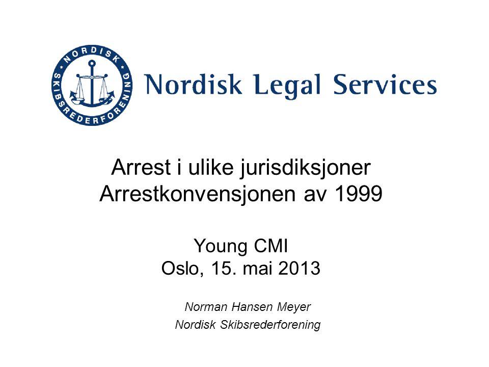 Arrest i ulike jurisdiksjoner Arrestkonvensjonen av 1999 Young CMI Oslo, 15. mai 2013 Norman Hansen Meyer Nordisk Skibsrederforening