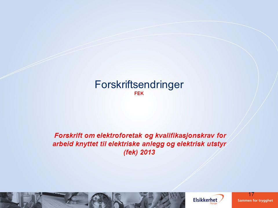 Forskriftsendringer FEK Forskrift om elektroforetak og kvalifikasjonskrav for arbeid knyttet til elektriske anlegg og elektrisk utstyr (fek) 2013 17