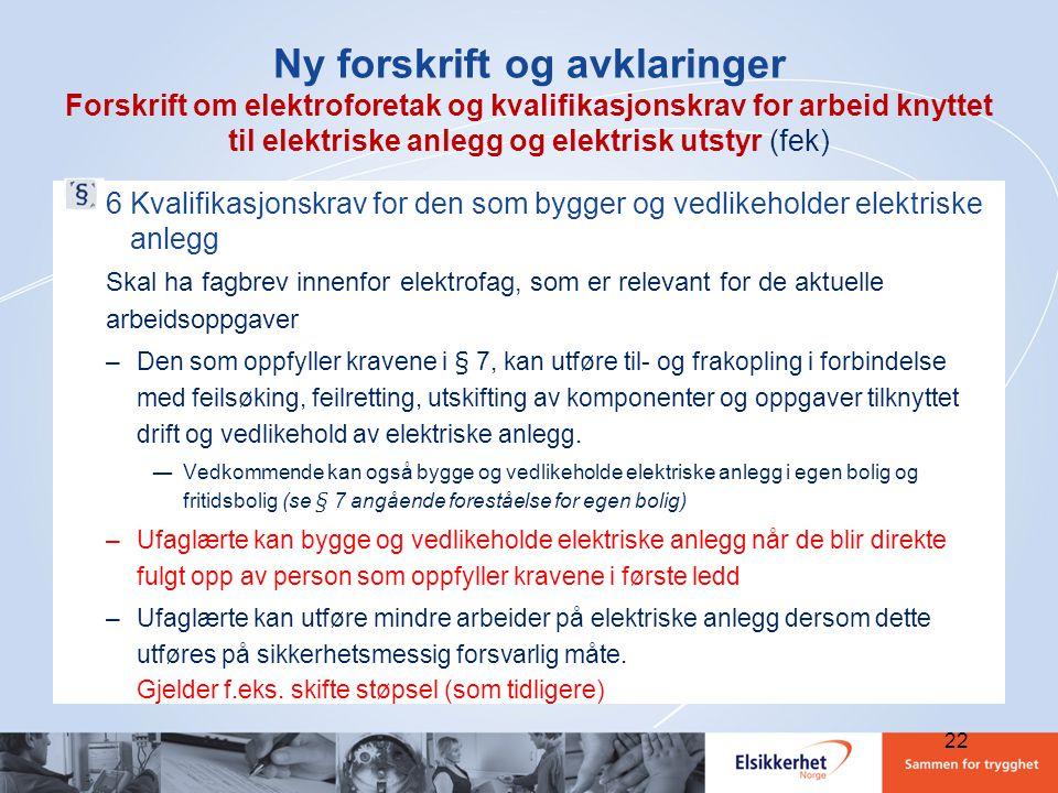 22 Ny forskrift og avklaringer Forskrift om elektroforetak og kvalifikasjonskrav for arbeid knyttet til elektriske anlegg og elektrisk utstyr (fek) 6