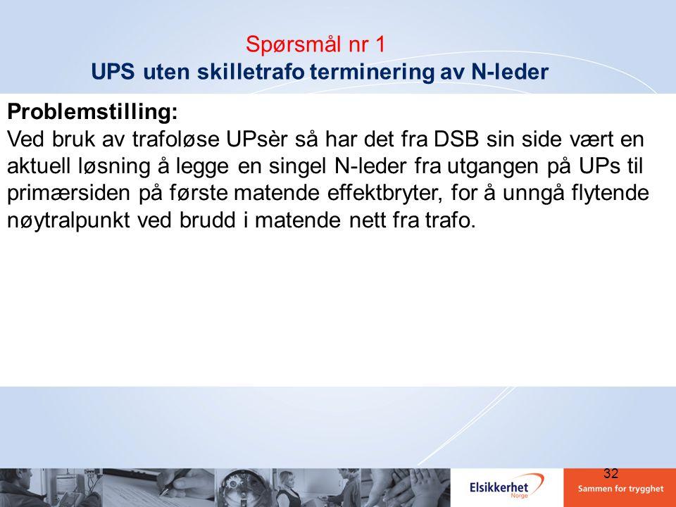 32 Spørsmål nr 1 UPS uten skilletrafo terminering av N-leder Problemstilling: Ved bruk av trafoløse UPsèr så har det fra DSB sin side vært en aktuell