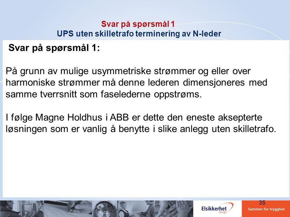 35 Svar på spørsmål 1 UPS uten skilletrafo terminering av N-leder Svar på spørsmål 1: På grunn av mulige usymmetriske strømmer og eller over harmonisk