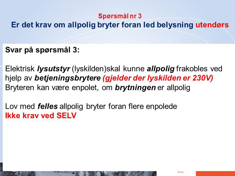 37 Spørsmål nr 3 Er det krav om allpolig bryter foran led belysning utendørs Svar på spørsmål 3: Elektrisk lysutstyr (lyskilden)skal kunne allpolig fr