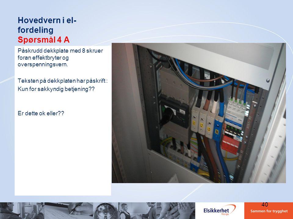 Hovedvern i el- fordeling Spørsmål 4 A Påskrudd dekkplate med 8 skruer foran effektbryter og overspenningsvern. Teksten på dekkplaten har påskrift : K