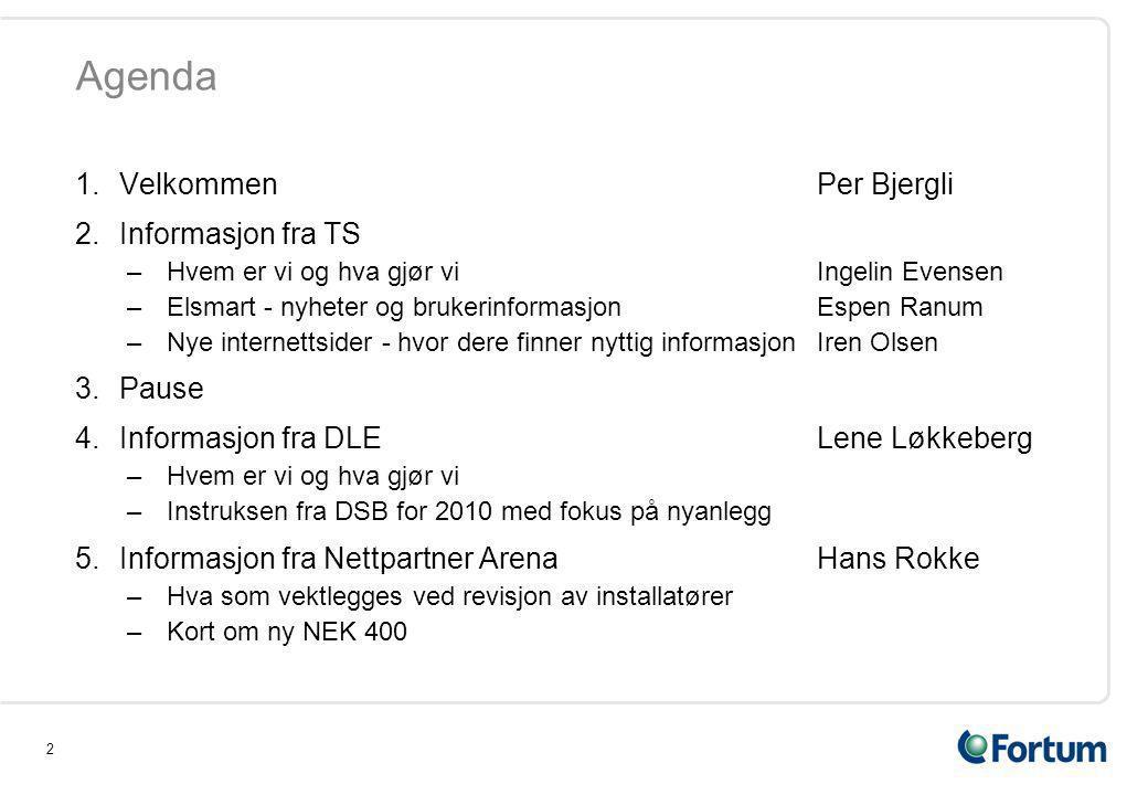2 1.VelkommenPer Bjergli 2.Informasjon fra TS –Hvem er vi og hva gjør vi Ingelin Evensen –Elsmart - nyheter og brukerinformasjonEspen Ranum –Nye internettsider - hvor dere finner nyttig informasjonIren Olsen 3.Pause 4.Informasjon fra DLELene Løkkeberg –Hvem er vi og hva gjør vi –Instruksen fra DSB for 2010 med fokus på nyanlegg 5.Informasjon fra Nettpartner ArenaHans Rokke –Hva som vektlegges ved revisjon av installatører –Kort om ny NEK 400 Agenda