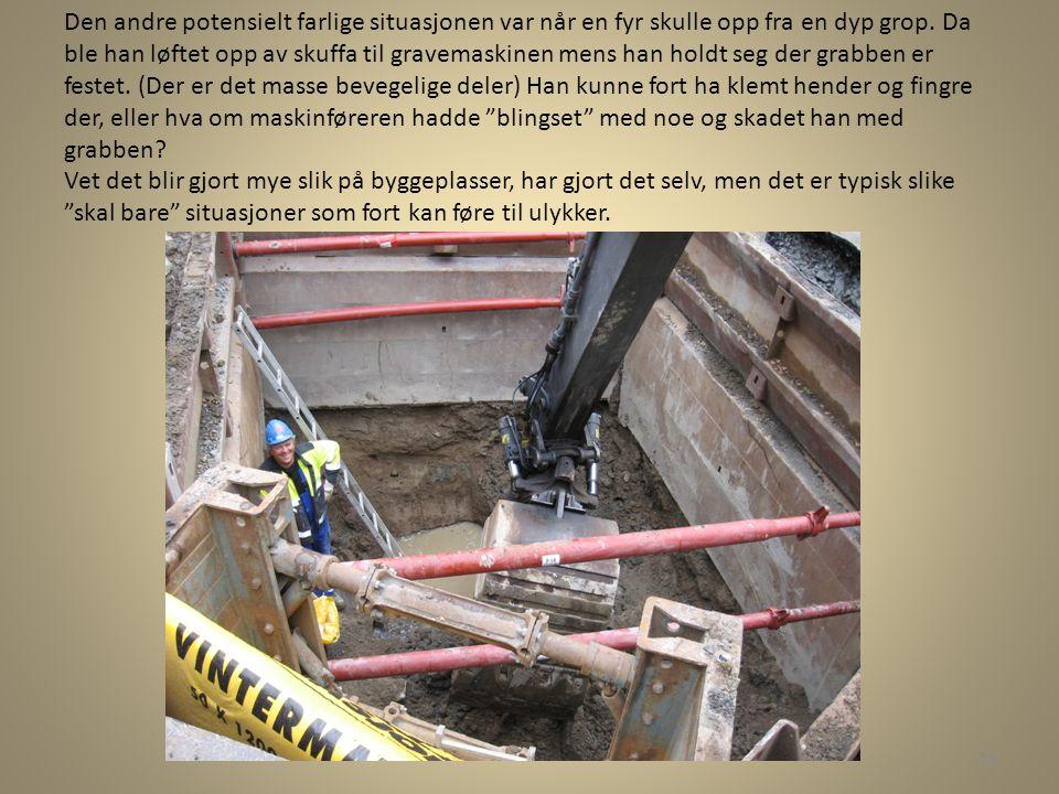 Den andre potensielt farlige situasjonen var når en fyr skulle opp fra en dyp grop. Da ble han løftet opp av skuffa til gravemaskinen mens han holdt s