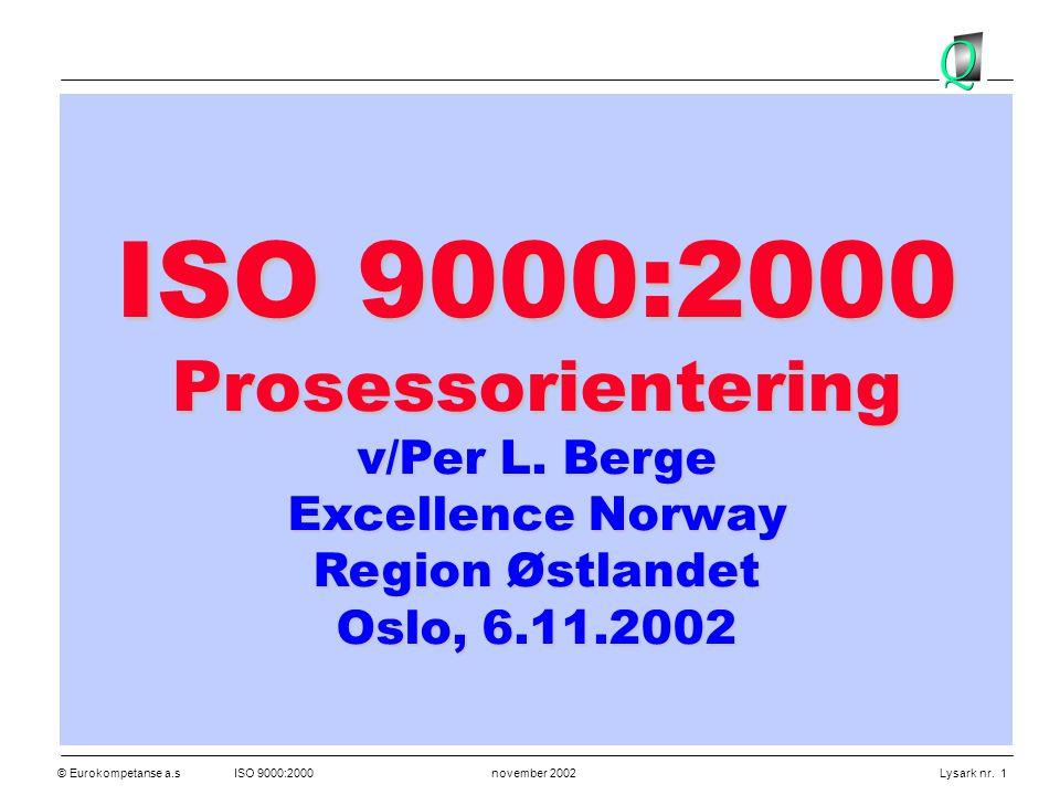 © Eurokompetanse a.sISO 9000:2000 november 2002 Lysark nr. 1 ISO 9000:2000 Prosessorientering v/Per L. Berge Excellence Norway Region Østlandet Oslo,