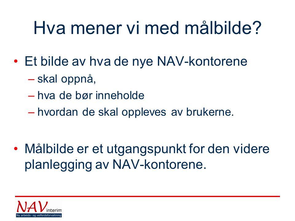 Hva mener vi med målbilde? •Et bilde av hva de nye NAV-kontorene –skal oppnå, –hva de bør inneholde –hvordan de skal oppleves av brukerne. •Målbilde e