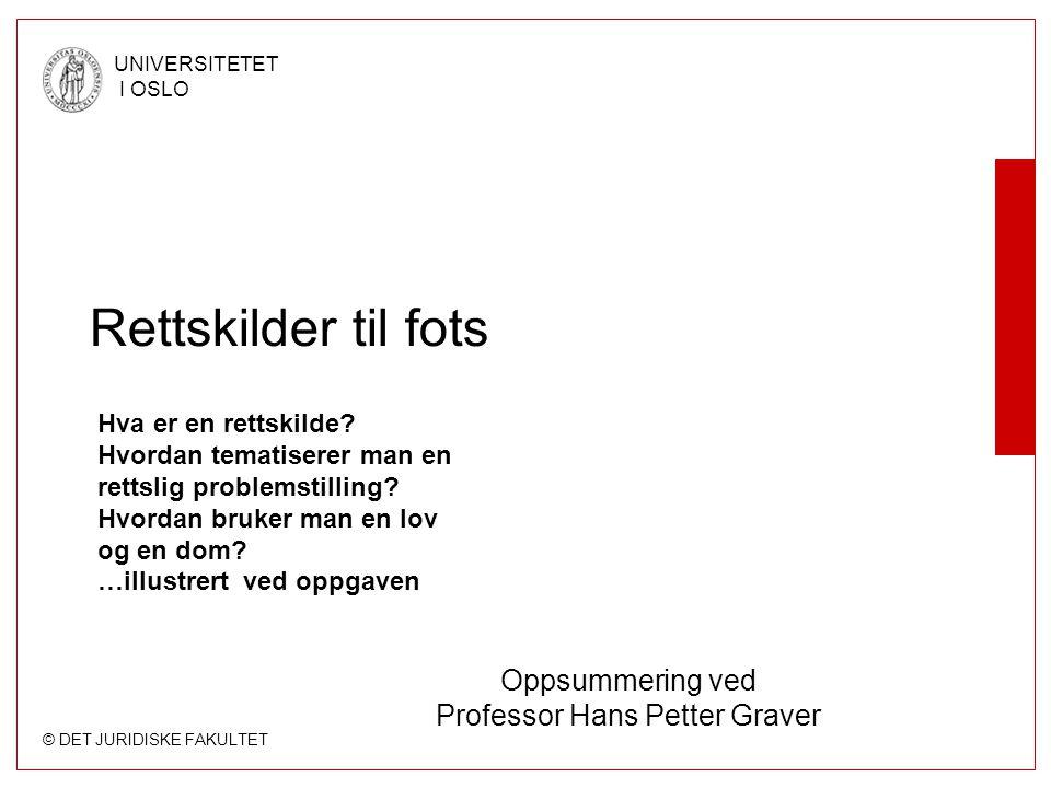 © DET JURIDISKE FAKULTET UNIVERSITETET I OSLO Rettskilder til fots Oppsummering ved Professor Hans Petter Graver Hva er en rettskilde? Hvordan tematis