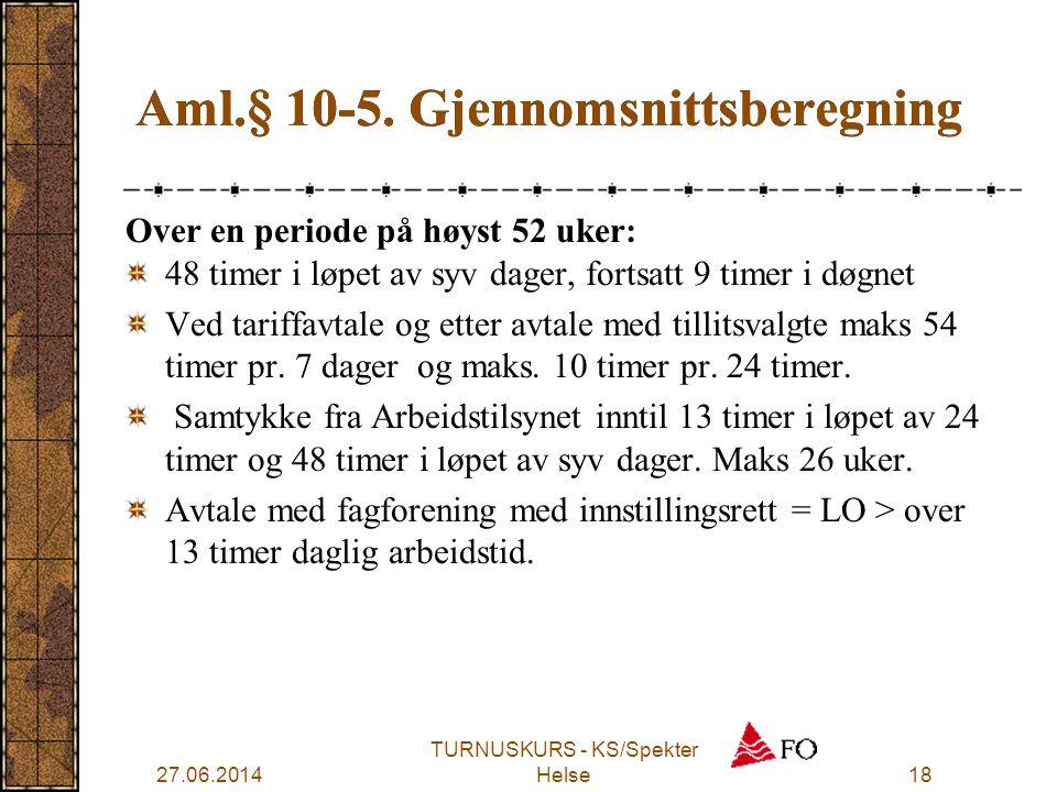 27.06.2014 TURNUSKURS - KS/Spekter Helse18 Aml.§ 10-5. Gjennomsnittsberegning Over en periode på høyst 52 uker: 48 timer i løpet av syv dager, fortsat