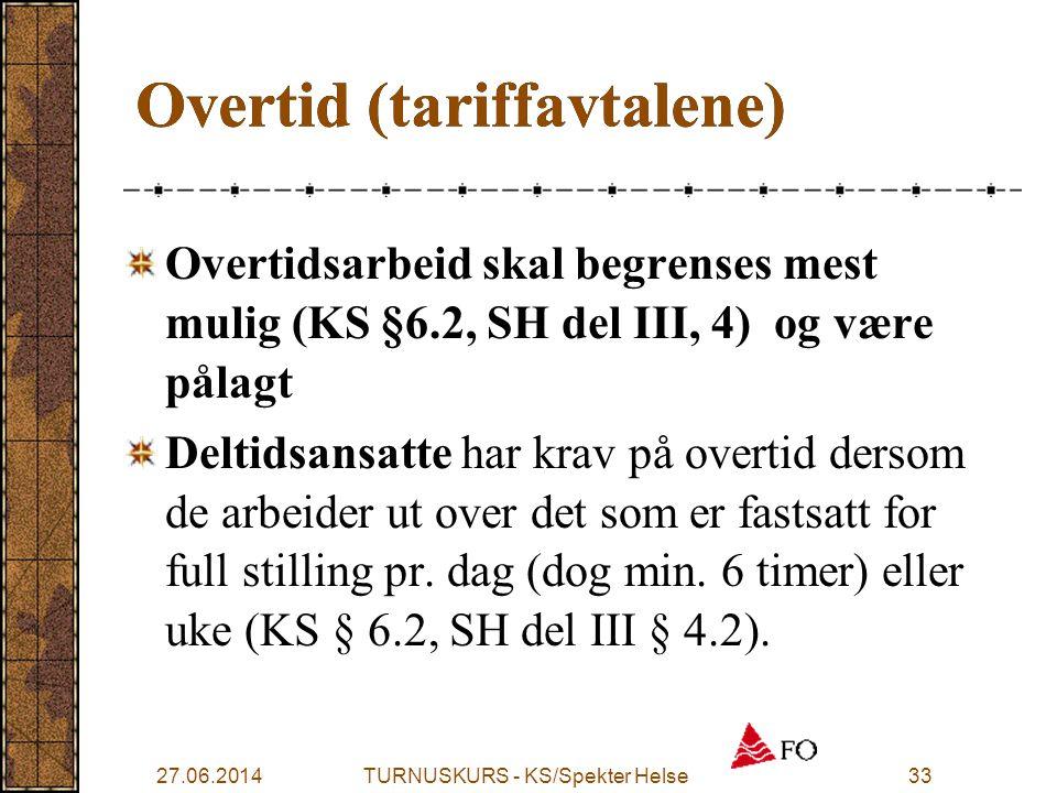 27.06.2014TURNUSKURS - KS/Spekter Helse33 Overtid (tariffavtalene) Overtidsarbeid skal begrenses mest mulig (KS §6.2, SH del III, 4) og være pålagt De