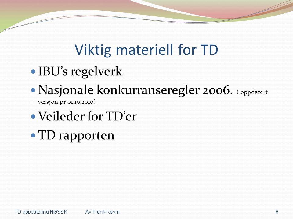 Viktig materiell for TD  IBU's regelverk  Nasjonale konkurranseregler 2006. ( oppdatert versjon pr 01.10.2010)  Veileder for TD'er  TD rapporten T